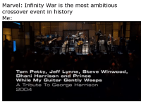 Petty, Prince, and Reddit: Marvel: Infinity War is the most ambitious  crossover event in history  Me  Tom Petty, Jeff Lynne, Steve Winwood,  Dhani Harrison and Prince  While My Guitar Gently Weeps  A Tribute To George Harrison  2004
