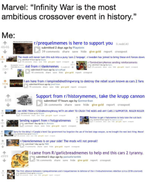 """Never forget what our veterans and allies fought for.: Marvel: """"Infinity War is the most  ambitious crossover event in history.""""  Me:  r/prequelmemes is here to support you (i.redd.it)  4646  submitted 2 days ago by Playstein  39 comments share save hide give gold report crosspost  The mods will never turn this sub into a puny 'cars 2 fanpage'. r/sweden has joined to bring these evil forces down.  3175  submitted 14 hours ago by hjayjay  A 95 comments share save hide  r/TomAndJerryMemes sending reinforcements  submitted 1 day ago by kspeg  L4 29 comments share save hide give gold report crosspost  give gold  crosspost  report  Aid from r/dankmemes  (6.redd.it)  2341  submitted 21 hours ago by spiccyNippl  10 comments share save hide give gold report crosspost  AG I am here from r/empiredidnothingwrong to destroy the rebel scum known as cars 2 fans  1116 n  submitted 8 hours ago by java11man  75 comments share save hide give gold report crosspost  Support from r/historymemes, take the krupp cannon  608  submitted 17 hours ago by Germerikan  26 comments share save hide give gold report crosspost  I AM HERE FROM r/CISDidNothingWrong WITH AN ARMY TO CRUSH THE MODS AND ANY CARS 2 SUPPORTER. ROGER ROGER  496  subemitted 16 hours ago by filmjokt  15 comments share save hide give gold report crosspost  Petition to get r/halomemes to help take the sub back  12 houn ago by fish, tapet, teatn  11 commenta share ave hide pve guid report cresspost  Sending support from r/holygrailmemes  285  submitted 1 day ago by Sir_Bantalot  comment share save hide give gold report crosspost  Sorry for the delay! r/Canada is here! Our government has forgotten the use of the best siege weapon, so we brought the next best thing: Moose!  bmitted 6 hours ago by Pelatort  L 20 camments share save Mide give goid report orospast  r/bioniclememes is on your side! The mods will not prevail!  submitted 1 day ago by TNO5  3 comments share save hide give gold report crosspost  I came from R/garlicbreadme"""