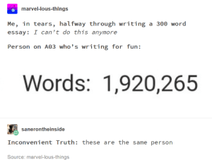 Marvel, Word, and Truth: marvel-lous-things  Me, in tears, halfway through writing a 300 word  essay: I can't do this anymore  Person on A03 who's writing for fun:  Words: 1,920,265  sanerontheinside  Inconvenient Truth: these are the same person  Source: marvel-lous-things A Callout Post for you. yes, you.