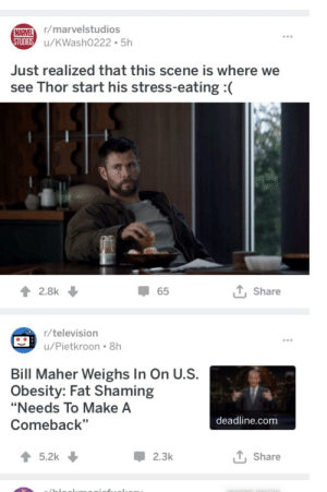 """Not sure if this is the subreddit I adipose this: MARVEL /marvelstudios  STUDIOS u/KWash0222 5h  Just realized that this scene is where we  see Thor start his stress-eating  2.8k  Share  65  r/television  u/Pietkroon 8h  Bill Maher Weighs In On U.S.  Obesity: Fat Shaming  """"Needs To Make A  deadline.com  Comeback""""  T Share  5.2k  2.3k Not sure if this is the subreddit I adipose this"""
