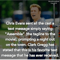 "Chris Evans, Memes, and Clark Gregg: Marvel moviefacts  Fact #105  Chris Evans sent all the cast a  text message simply saying  ""Assemble"" (the tagline to the  movie), prompting a nightout  on the town. Clark Gregg has  stated that this is his favorite text  message that he has ever received. Tag a friend! - - Follow @marvelmoviefact - Villains tonystark ironman marvel RDJ hulk avengers comics thor sciencebros marvelmovies blackwidow hawkeye captainamerica starkindustries steverogers teamstark teamcap robertdowneyjr geek superhero superheroes ironman1 ironman2 ironman3 gaurdiansofthegalaxy captainamericacivilwar civilwar marvelcomics marveluniverse"