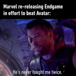 "9gag, Dank, and Avatar: Marvel re-releasing Endgame  in effort to beat Avatar:  @9GAG  He's never fought me twice. ""And we're featuring new footage, don't forget."""