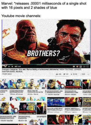 This is true on a factual level: Marvel: releases .00001 milliseconds of a single shot  with 16 pixels and 2 shades of blue  Youtube movie channels:  BROTHERS?  Avengers Endgame: Tony and Thanos hiding a homosexual relationenip? NEW FOOTAGE LEAKED  EASTER EGGS, REVEAL  132031 vies  PEAN This is true on a factual level