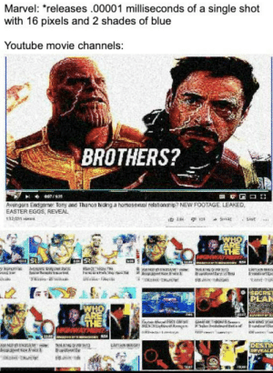 Or MaYbE SiSteRs: Marvel: releases .00001 milliseconds of a single shot  with 16 pixels and 2 shades of blue  Youtube movie channels:  BROTHERS?  Avengers Endgame Tony and Thanos hiding a homosexual relationship? NEW FOOTAGE. LEAKED  EASTER EGGS, REVEAL  13203า views  32  PEAN  nder,thaalde ī4nfan  sa.hXDptaned! Mengen  GAMFOFT.powts.oeu~  snaler อ.eak doen! satte of  WA KING35Aİ  Bosi dorna Or MaYbE SiSteRs
