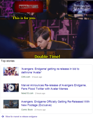 cnn.com, Memes, and News: MARVEL STUDIOS  AVE  This is for you.  Double Time!  Top stories  'Avengers: Endgame' getting re-release in bid to  dethrone 'Avatar  CNN.com  9 hours ago  Marvel Announces Re-release of Avengers Endgame  Fans Flood Twitter with Avatar Memes  News 18.com-2 hours ago  Avengers: Endgame Officially Getting Re-Released With  New Footage (Exclusive)  Comic Book- 23 hours ago  More for marvel re release endgame Sorry, I'm late. Work was murder.