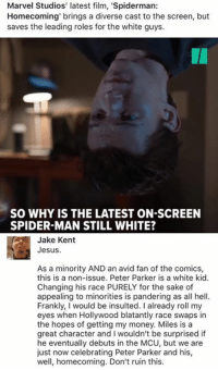 Fucking, Jesus, and Memes: Marvel Studios' latest film, 'Spiderman  Homecoming brings a diverse cast to the screen, but  saves the leading roles for the white guys.  IA  SO WHY IS THE LATEST ON-SCREEN  SPIDER-MAN STILL WHITE?  Jake Kent  Jesus.  As a minority AND an avid fan of the comics,  this is a non-issue. Peter Parker is a white kid.  Changing his race PURELY for the sake of  appealing to minorities is pandering as all hell  Frankly, I would be insulted. I already roll my  eyes when Hollywood blatantly race swaps in  the hopes of getting my money. Miles is a  great character and I wouldn't be surprised if  he eventually debuts in the MCU, but we are  just now celebrating Peter Parker and his,  well, homecoming. Don't ruin this. (GC) Just enjoy the fucking movie should you choose to go.....