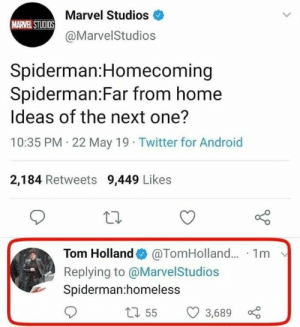 homecoming: Marvel Studios  MARVEL STUDIOS  @MarvelStudios  Spiderman:Homecoming  Spiderman:Far from home  Ideas of the next one?  10:35 PM 22 May 19 Twitter for Android  2,184 Retweets 9,449 Likes  Tom Holland@TomHolland.. 1m  Replying to @MarvelStudios  Spiderman:homeless  t55  3,689