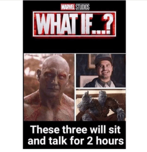 What if…?: MARVEL STUDIOS  WHAT IF..?  These three will sit  and talk for 2 hours What if…?