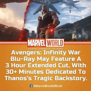 Club, Tumblr, and Avengers: MARVEL WORLD  MARVEL CINEMATIC UNIVERSE  Avengers. Infinity War  Blu-Ray May Feature A  3 Hour Extended Cut, With  30+ Minutes Dedicated TO  Thanos's Tragic Backstory.  @MarvelWorldOfficial laughoutloud-club:  Infinity War is getting a Snyder Cut!