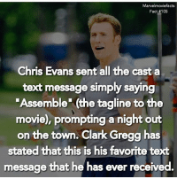 "Chris Evans, Facts, and Memes: Marvelmoviefacts  Fact #105  Chris Evans sent all the cast a  text message simply saying  Assemble"" (the tagline to the  movie), prompting a night out  on the town. Clark Gregg has  stated that this is his favorite text  message that he has ever received. Villains tonystark ironman marvel RDJ hulk avengers comics thor sciencebros marvelmovies blackwidow hawkeye captainamerica starkindustries steverogers teamstark teamcap robertdowneyjr geek superhero superheroes ironman1 ironman2 ironman3 gaurdiansofthegalaxy captainamericacivilwar civilwar marvelcomics marveluniverse"