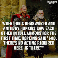 "Anthony Hopkins, Chris Hemsworth, and God: MARVELMOVIEFACTS  FACT #213  WHEN CHRIS HEMSWORTH AND  ANTHONY HOPKINS SAW EACH  OTHER IN FULL ARMORS FOR THE  FIRST TIME, HOPKINS SAID ""GOD.  THERE'S NO ACTING REQUIRED  HERE, IS THERE?"" Villains tonystark ironman marvel RDJ hulk avengers comics thor sciencebros marvelmovies blackwidow hawkeye captainamerica starkindustries steverogers teamstark teamcap robertdowneyjr geek superhero superheroes ironman1 ironman2 ironman3 gaurdiansofthegalaxy captainamericacivilwar civilwar marvelcomics marveluniverse"