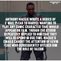 Memes, Superhero, and Hulk: MARVELMOVIEFACTS  FACT #216  ANTHONY MACKIE WROTE A SERIES OF  E MAIL PLEAS TO MARVEL WANTIN6 TO  PLAY ANY COMIC CHARACTER THAT WOULD  APPEAR ON FILM. THOUGH THE STUDIO  REPEATEDLY REPLIED TO HIM THAT THEY  WILL RESPOND IN DUE TIME. MACKIE'S  EMAILS CAUGHT THE ATTENTION OF KEVIN  EIGE WHO SUBSEQUENTLY OFFERED HIM  THE ROLE OF FALCON Villains tonystark ironman marvel RDJ hulk avengers comics thor sciencebros marvelmovies blackwidow hawkeye captainamerica starkindustries steverogers teamstark teamcap robertdowneyjr geek superhero superheroes ironman1 ironman2 ironman3 gaurdiansofthegalaxy captainamericacivilwar civilwar marvelcomics marveluniverse