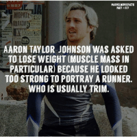 Memes, Superhero, and Hulk: MARVELMOVIEFACTS  FACT #227  MOPATE  TROYATI  att  UHOVE  20%  AARON TAYLOR JOHNSON WAS ASKED  TO LOSE WEIGHT (MUSCLE MASS IN  PARTICULAR BECAUSE HE LOOKED  TOO STRONG TO PORTRAY A RUNNER.  WHO IS USUALLY TRIM Villains tonystark ironman marvel RDJ hulk avengers comics thor sciencebros marvelmovies blackwidow hawkeye captainamerica starkindustries steverogers teamstark teamcap robertdowneyjr geek superhero superheroes ironman1 ironman2 ironman3 gaurdiansofthegalaxy captainamericacivilwar civilwar marvelcomics marveluniverse