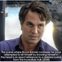 Head, Memes, and Superhero: Marvelmoviefacts  Fact #64  The scene where Bruce Banner confesses he once  attempted to kill himself by shooting himself in  the head is an exact reference to a deleted scene  from The Incredible Hulk (2008) Villains tonystark ironman marvel RDJ hulk avengers comics thor sciencebros marvelmovies blackwidow hawkeye captainamerica starkindustries steverogers teamstark teamcap robertdowneyjr geek superhero superheroes ironman1 ironman2 ironman3 gaurdiansofthegalaxy captainamericacivilwar civilwar marvelcomics marveluniverse