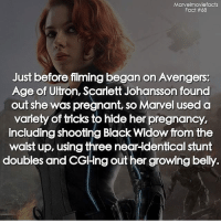 Avengers Age of Ultron, Memes, and Pregnant: Marvelmoviefacts  Fact #68  Just before filming began on Avengers:  Age of Ultron, Scarlett Johansson found  out she was pregnant, so Marvel used a  variety of tricks to hide her pregnancy,  including shooting Black Widow from the  waist up, using three near-identical stunt  doubles and CGling out her growing belly. Villains tonystark ironman marvel RDJ hulk avengers comics thor sciencebros marvelmovies blackwidow hawkeye captainamerica starkindustries steverogers teamstark teamcap robertdowneyjr geek superhero superheroes ironman1 ironman2 ironman3 gaurdiansofthegalaxy captainamericacivilwar civilwar marvelcomics marveluniverse