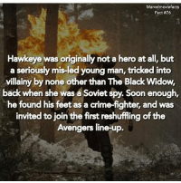Crime, Memes, and Soon...: Marvelmoviefacts  Fact #76  Hawkeye was originally not a hero at all, but  a seriously mis-led young man, tricked into  villainy by none other than The Black Widow,  back when she was a Soviet spy. Soon enough  he found his feet as a crime-fighter, and was  invited to join the first reshufling of the  Avengers line-up. Villains tonystark ironman marvel RDJ hulk avengers comics thor sciencebros marvelmovies blackwidow hawkeye captainamerica starkindustries steverogers teamstark teamcap robertdowneyjr geek superhero superheroes ironman1 ironman2 ironman3 gaurdiansofthegalaxy captainamericacivilwar civilwar marvelcomics marveluniverse