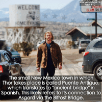 "Memes, Spanish, and Superhero: Marvelnoviefacts  Fact #12  WELCOME  The small New Mexico town in which  Thor takes place is called Puente Antiguo,  which translates to ""ancient bridge"" in  Spanish. This likely refers to its connection to  Asgard via the Bifrost Bridge. Villains tonystark ironman marvel RDJ hulk avengers comics thor sciencebros marvelmovies blackwidow hawkeye captainamerica starkindustries steverogers teamstark teamcap robertdowneyjr geek superhero superheroes ironman1 ironman2 ironman3 gaurdiansofthegalaxy captainamericacivilwar civilwar marvelcomics marveluniverse"