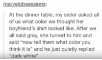 "White, Thought, and Her: marvelobsessions:  At the dinner table, my sister asked all  of us what color we thought her  boyfriend's shirt looked like. After we  all said gray, she turned to him and  said ""now tell them what color you  think it is"" and he just quietly replied  ""dark white"" Those bastards lied to me"