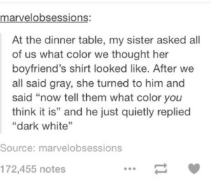 """Well, that's one way to look at it!omg-humor.tumblr.com: marvelobsessions:  At the dinner table, my sister asked all  of us what color we thought her  boyfriend's shirt looked like. After we  all said gray, she turned to him and  said """"now tell them what color you  think it is"""" and he just quietly replied  """"dark white""""  Source: marvelobsessions  172,455notes Well, that's one way to look at it!omg-humor.tumblr.com"""