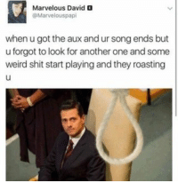 memes Every time: Marvelous David  @Marvelous pap  when u got the aux and ur song ends but  uforgot to look for another one and some  weird shit start playing and they roasting memes Every time