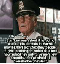 "Movies, Stan, and Stan Lee: @MarvelousFacts  Stan Lee was asked if he got to  choose his cameos in Marvel  movies, he said: ""No, they decide.  If I was deciding,it would be a half  hour role. They only give me a few  seconds, they're afraid I'll  overshadow the star"" Stan The Legend RIP"