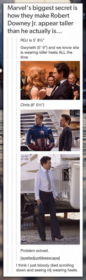 "Robert Downey Jr., Tumblr, and Blog: Marvel's biggest secret is  how they make Robert  Downey Jr. appear taller  than he actually is...  RDJ is 5, 8g,  Gwyneth (5'9"") and we know she  is wearing killer heels ALL the  time  Chris (6' 02"")  TONY  STARK  Problem solved  [spelledjustlikeescape]  I think I just bloody died scrolling  down and seeing rdj wearing heels. srsfunny:They Solved The Problem"
