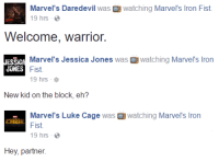 Memes, 🤖, and Art: Marvel's Daredevil  was B watching Marvel's lron Fist.  19 hrs  Welcome, warrior.  ESS CA  Marvel's Jessica Jones  was B watching Marvel's Iron  JONES  Fist.  19 hrs  New kid on the block, eh?  Marvel's Luke Cage  was watching  Marvel's Iron  Fist.  19 hrs  Hey, partner. Daredevil, Jessica Jones, and Luke Cage all welcomed the newest Defender, Iron Fist today.  (Nerds Love Art)