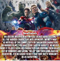 """If you're excited for Infinity War then read this! I'm glad Kevin has already addressed the fact that he's not just gonna throw characters at us with no purpose. 👏🏻 (SWIPE): MarvelTrueFacts  INARECENTINTERVIEW KEVIN FEIGE TALKED ABOUT FITTING  ALL THE VARIOUS CHARACTERSINTOTAVENGERS INFINITY WAR:  AASWITHALL OF THE CONNECTIVITY BETWEEN OURCHARACTERS  ONVARIOUS FILMS, YOUHAVE TO BE CAREFUL ABOUTIT. WENEVER  WANTITTOJUST SEEMLIKECHARACTERSAREPOPPING THEIR HEADS  BELIEVEME ITOBEEASIERTODOIT THAT WAY BUTIT WOULDN'T  BEASSATISFYING"""" If you're excited for Infinity War then read this! I'm glad Kevin has already addressed the fact that he's not just gonna throw characters at us with no purpose. 👏🏻 (SWIPE)"""