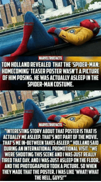 "posterity: MARVELTRUEFACTS  TOM HOLLAND REVEALED THAT THE'SPIDER-MAN:  HOMECOMING' TEASER POSTER WASN'T A PICTURE  OF HIM POSING.HE WAS ACTUALLY ASLEEP IN THE  SPIDER-MAN COSTUME  MARVELTRUEFACTS  ""INTERESTING STORY ABOUT THAT POSTER I5 THATIS  ACTUALLY ME ASLEEP. THAT'SNOT PART OF THE MOVIE,  THAT SMEIN-BETWEEN TAKES ASLEEP""HOLLAND SAID  OURING AN INTERNATIONAL PROMOTIONAL VISIT.WE  WERE SHOOTING THISSCENE ANDIWAS JUST REALLY  TIRED THAT DAY,ANDIWAS JUST ASLEEP ON THE FLOOR  AND THE PHOTOGRAPHER TOOK A PICTURE.50 WHEN  THEY MADE THAT THE POSTER, IWAS LIKE ""WHAT! WHAT  THE HELL, GUYS!"""