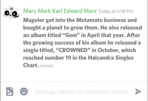 """And today on Discord-: Marx Mark Karl Edward Marx Today at 5:38 PM  Magolor got into the Metamato business and  bought a planet to grow them. He also released  an album titled """"Gem"""" in April that year. After  the growing success of his album he released a  single titled, """"CROWNED"""" in October, which  reached number 19 in the Halcandra Singles  Chart. (edited)  9 Message #kirby-of-resonance-chapte.. > And today on Discord-"""