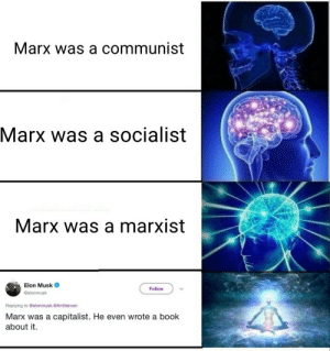 Book, Marxist, and Capitalist: Marx was a communist  Marx was a socialist  Marx was a marxist  Elon Musk  @elonmusk  Follow  Replying to @elonmusk @AntVenom  Marx was a capitalist. He even wrote a book  about it.
