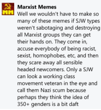 Apparently this one comment by one of our admins has been making rounds online and has become very popular.: Marxist Memes  MM  well we wouldn't have to make so  many of these memes if SJW types  weren't sabotaging and destroying  all Marxist groups they can get  their hands on. They come in  accuse everybody of being racist,  sexist, homophobes, etc, and then  they scare away all sensible  headed newcomers. Only a SJW  can look a working class  movement veteran in the eye and  call them Nazi scum because  perhaps they think the idea of  350+ genders is a bit daft Apparently this one comment by one of our admins has been making rounds online and has become very popular.