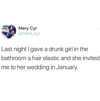 Drunk, Funny, and Girl: Mary Cyr  @mere_cyr  Last night I gave a drunk girl in the  bathroom a hair elastic and she invited  me to her wedding in January. A bff is born 😂😂🙌🏻