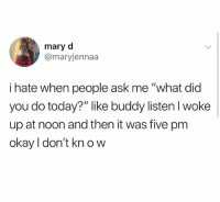 """Memes, Best, and Okay: mary d  @maryjennaa  i hate when people ask me '""""what did  you do today?"""" like buddy listen I woke  up at noon and then it was five pm  okay I don't kn o w @sigh has the best memes"""