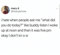 "Okay, Today, and Ask: mary d  @maryjennaa  i hate when people ask me ""what did  you do today?"" like buddy listen I woke  up at noon and then it was five pm  okay I don't kn o w"