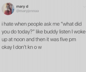 "I Hate When: mary d  @maryjennaa  i hate when people ask me ""what did  you do today?"" like buddy listenI woke  up at noon and then it was five pm  okay I don't kn ow"