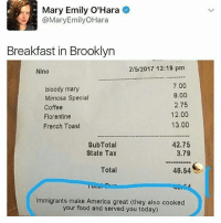 😂Wth: Mary Emily O'Hara  @Mary Emily OHara  Breakfast in Brooklyn  2/5/2017 12:19 pm  Nino  7.00  bloody mary  8.00  Mimosa Special  2.75  Coffee  12.00  Florentine  13.00  French Toast  SubTotal  42.75  3.79  State Tax  Total  46.54  Immigrants make America great (they also cooked  your food and served you today) 😂Wth