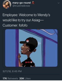Can I Get Uhhh: mary-go-round  @trustmeiknow  Employee: Welcome to Wendy's  would like to try our Asiag-  Customer: fofofo  Wendy's  9/11/18, 6:45 PM  17K Retweets 30OK Likes