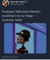 mary-go-round  @trustmeiknow  Employee: Welcome to Wendy's  would like to try our Asiag  Customer: fofofo  Wendy's  9/11/18, 6:45 PM 4 for 4 only! 😤😂 https://t.co/YaFOQrW6VE