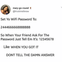 Dm to 5 friends when you get it!: mary-go-round  @trustmeiknow  Set Yo WiFi Password To:  2444666668888888  So When Your Friend Ask For The  Password Just Tell Em It's: 12345678  Like WHEN YOU GOT IT  DONT TELL THE DAMN ANSWER Dm to 5 friends when you get it!