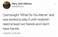 "Friends, Meme, and Play: Mary Jane Dillavou  @mjdillavou  I just bought ""What Do You Meme"" and  was excited to play it until I realized l  need at least two friends and I don't  have friends  7/29/18, 2:05 PM"