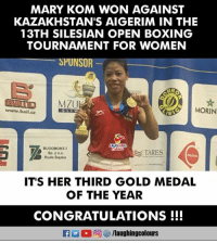 Congratulations To #MaryKom 🇮🇳️ #SilesianWomensBoxingChampionship: MARY KOM WON AGAINST  KAZAKHSTAN'S AIGERIM IN THE  13TH SILESIAN OPEN BOXING  TOURNAMENT FOR WOMEN  SPUNSOR  aAn  www.bail.cz  MORIN  GLIW  BUDOMONT-  Sp. z o.o.  Ruda Sląska  TARES  POLSTAL  IT'S HER THIRD GOLD MEDAL  OF THE YEAR  CONGRATULATIONS !!! Congratulations To #MaryKom 🇮🇳️ #SilesianWomensBoxingChampionship