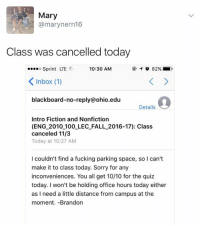 """""""I need a little distance from campus at the moment"""" 😂: Mary  @marynern 16  Class was cancelled today  o Sprint LTE  10:30 AM  82%  K Inbox (1)  ackboard-no-reply@ohio. edu  Details  Intro Fiction and Nonfiction  (ENG 2010 100 LEC FALL 2016-17): Class  canceled 11/3  Today at 10:27 AM  I couldn't find a fucking parking space, so Ican't  make it to class today. Sorry for any  inconveniences. You all get 10/10 for the quiz  today. won't be holding office hours today either  as I need a little distance from campus at the  moment. Brandon """"I need a little distance from campus at the moment"""" 😂"""