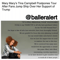 "Mary Mary's Tina Campbell Postpones Tour After Fans Jump Ship Over Her Support of Trump – blogged by @MsJennyb ⠀⠀⠀⠀⠀⠀⠀ ⠀⠀⠀⠀⠀⠀⠀ On Tuesday morning, Mary Mary's TinaCampbell announced on Instagram that she lacks the ""support"" she needs to go through with her ""It's Still Personal Tour."" ⠀⠀⠀⠀⠀⠀⠀ ⠀⠀⠀⠀⠀⠀⠀ Campbell found herself in the middle of a social media whirlwind after she revealed her support of Trump. In an interview with The Root, Campbell explained her displeasure for both presidential candidates, but ultimately, ""some of Donald Trump's views on Christianity, honestly, is what caused me to vote for him,"" she said. ⠀⠀⠀⠀⠀⠀⠀ ⠀⠀⠀⠀⠀⠀⠀ Following the backlash from the interview, the singing duo sat down with the ladies of ""The Real,"" to discuss her decision, to which Campbell set the record straight once again, revealing that she chose her faith over anything else. But, now it appears her decision has come back to haunt her. ⠀⠀⠀⠀⠀⠀⠀ ⠀⠀⠀⠀⠀⠀⠀ ""We are grateful for those who were planning to attend but our overall ticket sales haven't show that we have the support that we need to continue to tour at this time. We're convinced that many more would love the opportunity to attend this praise filled, faith filled, entertaining, worship experience,"" Campbell wrote on Instagram. ""So we have decided to give ourselves time to reach all of those people and bring this amazing tour back in the spring of 2018, "" she wrote. ⠀⠀⠀⠀⠀⠀⠀ ⠀⠀⠀⠀⠀⠀⠀ Hopefully, her fans will forgive her by then.: Mary Mary's Tina Campbell Postpones Tour  After Fans Jump Ship Over Her Support of  Trump  @balleralert  ""IT'S STILL PERSONAL TOUR"" POSTPONED  I'd like to say THANK YOU to all who have purchased tickets  for the ""It's Still Personal Tour"".  Our hope is that all who have attended, have been thoroughly blessed.  We are grateful for those who were planning to attend  but our overall ticket sales haven't shown  that we have the support that we need  to continue the tour at this time  We're convinced that many more  ould love the opportunity to attend  this praise filled, faith filled  entertaining, worship experience  零  so we have decided to give ourselves time  to reach all of those people Mary Mary's Tina Campbell Postpones Tour After Fans Jump Ship Over Her Support of Trump – blogged by @MsJennyb ⠀⠀⠀⠀⠀⠀⠀ ⠀⠀⠀⠀⠀⠀⠀ On Tuesday morning, Mary Mary's TinaCampbell announced on Instagram that she lacks the ""support"" she needs to go through with her ""It's Still Personal Tour."" ⠀⠀⠀⠀⠀⠀⠀ ⠀⠀⠀⠀⠀⠀⠀ Campbell found herself in the middle of a social media whirlwind after she revealed her support of Trump. In an interview with The Root, Campbell explained her displeasure for both presidential candidates, but ultimately, ""some of Donald Trump's views on Christianity, honestly, is what caused me to vote for him,"" she said. ⠀⠀⠀⠀⠀⠀⠀ ⠀⠀⠀⠀⠀⠀⠀ Following the backlash from the interview, the singing duo sat down with the ladies of ""The Real,"" to discuss her decision, to which Campbell set the record straight once again, revealing that she chose her faith over anything else. But, now it appears her decision has come back to haunt her. ⠀⠀⠀⠀⠀⠀⠀ ⠀⠀⠀⠀⠀⠀⠀ ""We are grateful for those who were planning to attend but our overall ticket sales haven't show that we have the support that we need to continue to tour at this time. We're convinced that many more would love the opportunity to attend this praise filled, faith filled, entertaining, worship experience,"" Campbell wrote on Instagram. ""So we have decided to give ourselves time to reach all of those people and bring this amazing tour back in the spring of 2018, "" she wrote. ⠀⠀⠀⠀⠀⠀⠀ ⠀⠀⠀⠀⠀⠀⠀ Hopefully, her fans will forgive her by then."