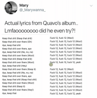 Memes, Shit, and Yeah: Mary  @_Marywanna  Yuh n  how  Actual lyrics from Quavo's album  Lmfaooo0000o did he even try?!  Fuck 12, fuck 12 (Woo!)  Fuck 12, fuck 12, fuck 12 (Woo!)  Fuck 12, fuck 12, fuck 12 (Woo!)  Fuck 12, fuck 12, fuck 12 (Woo!)  Fuck 12, fuck 12, fuck 12 (Woo!)  Fuck 12, fuck 12, fuck 12 (Woo!)  Fuck 12, fuck 12, fuck 12 (Woo!)  Keep that shit (Keep that shit)  Keep that shit over there (Oh)  Aye, keep that shit  Keep that shit over there, aye  Aye, keep that shit (No, no, no)  Keep that shit over there (Woo!)  Keep that shit (Keep that shit)  Keep that shit over there (Woo!)  Aye, keep that shit (Hey)  Keep that shit over there (Keep it)  Aye, keep that shit (No, no, no)  Keep that shit over there, aye  Aye, keep that shit (Keep that shit)  Keep that shit over there (Woo!)  Keep that shit (Keep it)  Keep that shit over there (Hey!)  Aye, keep that  uck 12, fuck 12, fuck 12, yeah  Fuck 12, fuck 12 (Woo!)  Fuck 12, fuck 12, fuck 12 (Woo!)  Fuck 12, fuck 12, fuck 12 (Woo!)  Fuck 12, fuck 12, fuck 12 (Woo!)  Fuck 12, fuck 12, fuck 12 (Woo!)  Fuck 12, fuck 12, fuck 12 (Woo!)  Fuck 12, fuck 12, fuck 12 (Woo!)  Fuck 12, fuck 12, fuck 12, yeah Post 1318: this makes sense to me