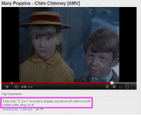 "youtube.com, Http, and Mary Poppins: Mary Poppins Chim Chimney [AMV]  2:13/2:42  Top Comments  If you write ""-2-2 x-"" on a piece of paper your pencil will make a sound  similar to this song. try it!  GreenDaySims 2 years ago 167 <p>Increíblemente funciona:</p> <p>Escribe con un boli en un papel: &ldquo;- 2 - 2 x =&rdquo; y sonará la misma <a href=""http://www.youtube.com/watch?v=BGCmVDl46rY"">canción</a>.</p>"
