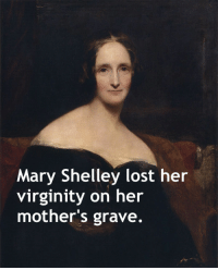 "Facts, School, and Tumblr: Mary Shelley lost her  virginity on her  mother's grave. <p><a href=""http://memehumor.net/post/163380710480/12-x-rated-history-facts-they-didnt-teach-you-in"" class=""tumblr_blog"">memehumor</a>:</p>  <blockquote><p>12 X-rated history facts they didn't teach you in school.</p></blockquote>"