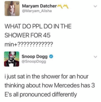 Memes, Mercedes, and Shower: Maryam DatcherM  @Maryam_Alisha  WHAT DO PPL DO IN THE  SHOWER FOR 45  min+????????????  Snoop Dogg  SnoopDogg  i just sat in the shower for an hour  thinking about how Mercedes has 3  E's all pronounced differently Dm to someone who takes long showers 🚿