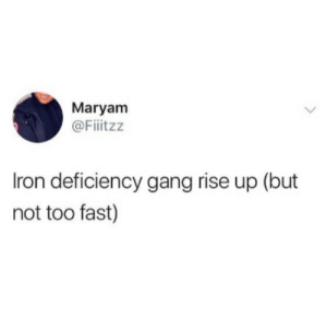 A really crappy dump of stolen memes for room part one.: Maryam  @Fiitzz  Iron deficiency gang rise up (but  not too fast) A really crappy dump of stolen memes for room part one.
