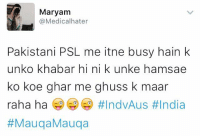 Very bad 😜😜: Maryam  @Medical hater  Pakistani PSL me itne busy hain k  unko khabar hi ni k unke hamsae  ko koe ghar me ghuss k maar  raha ha  Very bad 😜😜